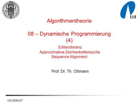 Algorithmentheorie 08 – Dynamische Programmierung (4) Editierdistanz Approximative Zeichenkettensuche Sequence Alignment Prof. Dr. Th. Ottmann WS 2006-07.
