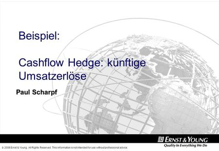 2006 Ernst & Young. All Rights Reserved. This information is not intended for use without professional advice. Paul Scharpf Beispiel: Cashflow Hedge: künftige.