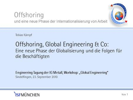 Tobias Kämpf Offshoring, Global Engineering & Co: Eine neue Phase der Globalisierung und die Folgen für die Beschäftigten Engineering Tagung der IG Metall,