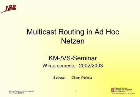 1 Multicast Routing in Ad Hoc Netzen.ppt Oliver Finger_03-02-11 TECHNISCHE UNIVERSITÄT ZU BRAUNSCHWEIG CAROLO-WILHELMINA Institut für Betriebssysteme und.