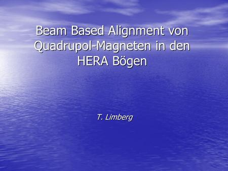 Beam Based Alignment von Quadrupol-Magneten in den HERA Bögen T. Limberg.