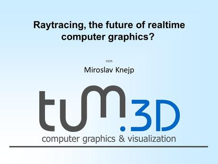 Computer graphics & visualization von Miroslav Knejp Raytracing, the future of realtime computer graphics?