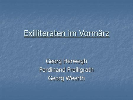 Exilliteraten im Vormärz Georg Herwegh Ferdinand Freiligrath Georg Weerth.