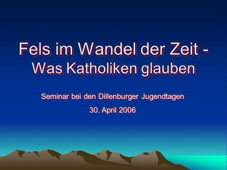 Fels im Wandel der Zeit - Was Katholiken glauben Seminar bei den Dillenburger Jugendtagen 30. April 2006 Seminar bei den Dillenburger Jugendtagen 30. April.