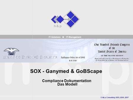 IT-Solutions IT-Management SOX - Ganymed & GoBScape Compliance Dokumentation Das Modell © h& p Consulting 2005, 2006, 2007.
