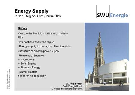 Monat Jahr Abteilung Folie 1 © SWU-Unternehmensgruppe Energy Supply in the Region Ulm / Neu-Ulm Survey -SWU – the Municipal Utility in Ulm /Neu- Ulm -Informations.