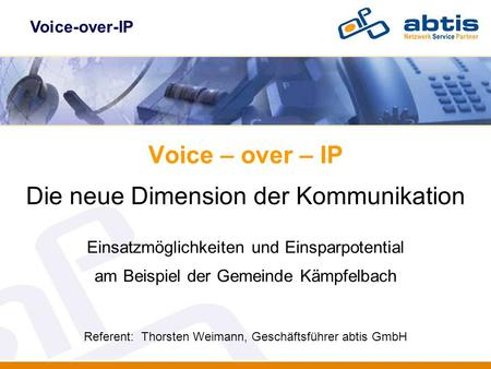 Voice-over-IP Voice – over – IP Die neue Dimension der Kommunikation Einsatzmöglichkeiten und Einsparpotential am Beispiel der Gemeinde Kämpfelbach Referent: