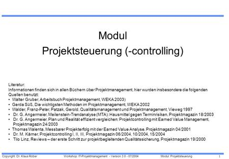 Copyright: Dr. Klaus Röber 1 Workshop: IT-Projektmanagement - Version 3.0 - 07/2004Modul: Projektsteuerung Modul Projektsteuerung (-controlling) Literatur: