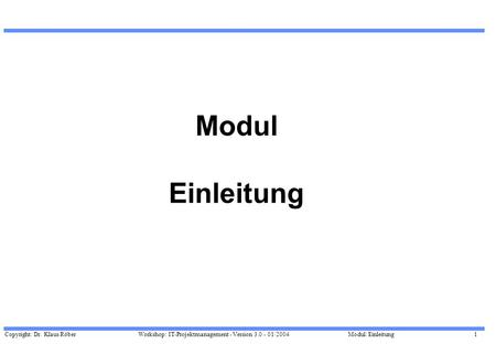 Copyright: Dr. Klaus Röber 1 Workshop: IT-Projektmanagement - Version 3.0 - 01/2004Modul: Einleitung Modul Einleitung.