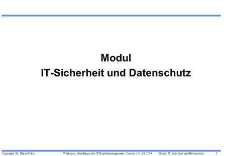Copyright: Dr. Klaus Röber 1 Workshop: Grundlagen des IT-Projektmanagements - Version 3.0 - 01/2004Modul: IT-Sicherheit und Datenschutz Modul IT-Sicherheit.