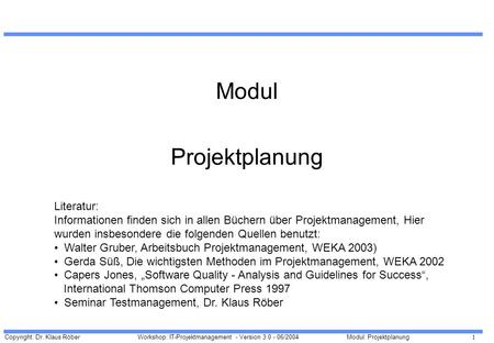 Copyright: Dr. Klaus Röber 1 Workshop: IT-Projektmanagement - Version 3.0 - 06/2004Modul: Projektplanung Modul Projektplanung Literatur: Informationen.