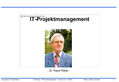 Copyright: Dr. Klaus Röber 1 Workshop: IT-Projektmanagement - Version 3.0 - 01/2004Modul: Aufbau und Ziele IT-Projektmanagement Dr. Klaus Röber.