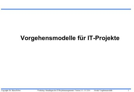 Copyright: Dr. Klaus Röber 1 Workshop: Grundlagen des IT-Projektmanagements - Version 3.0 - 01/2004Modul: Vorgehensmodelle Vorgehensmodelle für IT-Projekte.