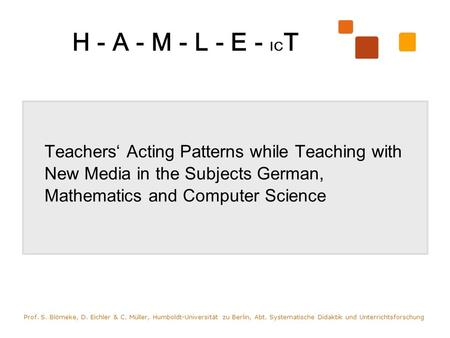 H - A - M - L - E - IC T Teachers Acting Patterns while Teaching with New Media in the Subjects German, Mathematics and Computer Science Prof. S. Blömeke,