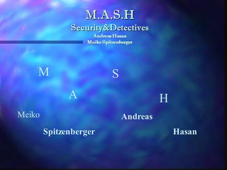 M.A.S.H Security&Detectives Andreas Hasan Meiko Spitzenberger M Meiko A Andreas S Spitzenberger H Hasan.