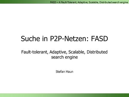 FASD – A Fault-Tolerant, Adaptive, Scalable, Distributed search engine Suche in P2P-Netzen: FASD Fault-tolerant, Adaptive, Scalable, Distributed search.
