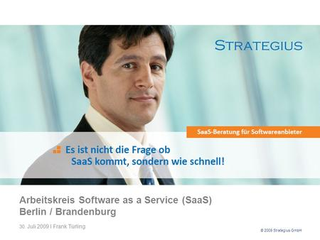 © 2009 Strategius GmbH Arbeitskreis Software as a Service (SaaS) Berlin / Brandenburg 30. Juli 2009 I Frank Türling.