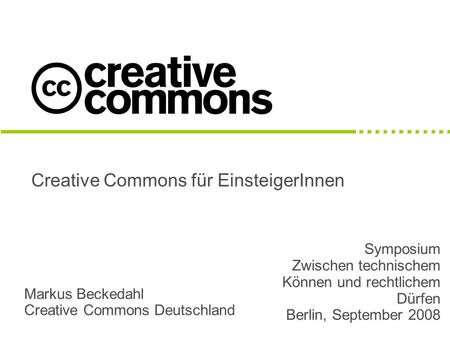 Creative Commons für EinsteigerInnen Markus Beckedahl Creative Commons Deutschland Symposium Zwischen technischem Können und rechtlichem Dürfen Berlin,