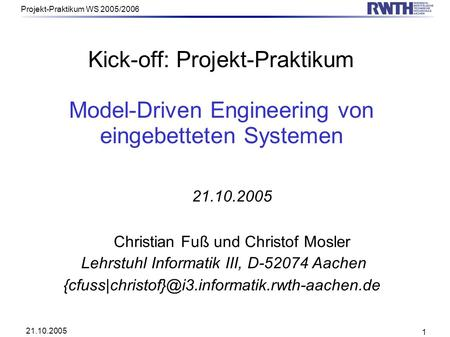 21.10.2005 Projekt-Praktikum WS 2005/2006 1 Kick-off: Projekt-Praktikum Model-Driven Engineering von eingebetteten Systemen 21.10.2005 Christian Fuß und.