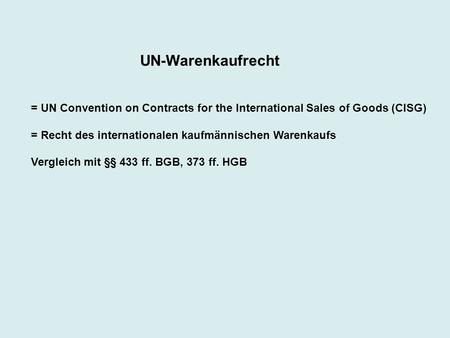 UN-Warenkaufrecht = UN Convention on Contracts for the International Sales of Goods (CISG) = Recht des internationalen kaufmännischen Warenkaufs Vergleich.