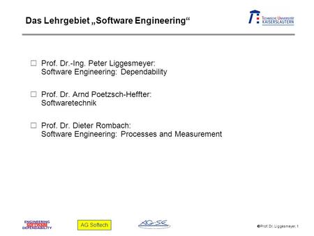 Prof. Dr. Liggesmeyer, 1 AG Softech Prof. Dr.-Ing. Peter Liggesmeyer: Software Engineering: Dependability Prof. Dr. Arnd Poetzsch-Heffter: Softwaretechnik.