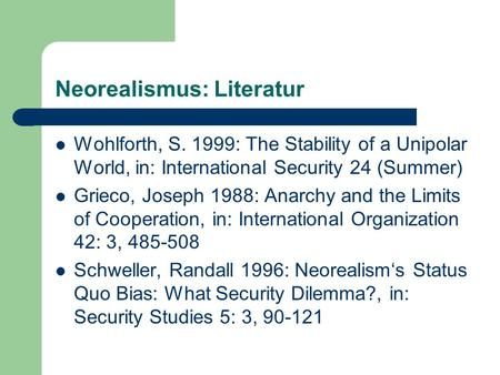 Neorealismus: Literatur Wohlforth, S. 1999: The Stability of a Unipolar World, in: International Security 24 (Summer) Grieco, Joseph 1988: Anarchy and.