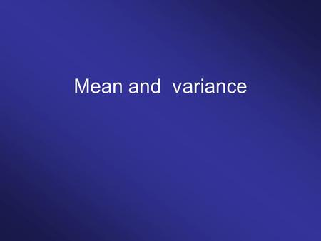 Mean and variance. Central tendency Data:2, 3, 3, 3, 4, 6, 6, 9, 12, 13, 13 Mean:2+3+3+3+4+6+6+9+12+13+13 11 = 6.72 Median:2, 3, 3, 3, 4, 6, 6, 9, 12,
