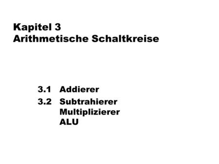 Kapitel 3 Arithmetische Schaltkreise 3.1 Addierer 3.2 Subtrahierer Multiplizierer ALU TexPoint fonts used in EMF. Read the TexPoint manual before you delete.