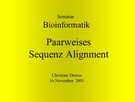 Paarweises Sequenz Alignment Seminar Bioinformatik Christian Dewes 16.November 2001.