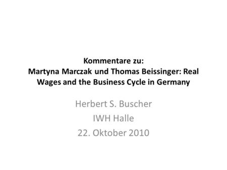 Kommentare zu: Martyna Marczak und Thomas Beissinger: Real Wages and the Business Cycle in Germany Herbert S. Buscher IWH Halle 22. Oktober 2010.
