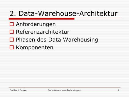 Sattler / SaakeData-Warehouse-Technologien1 2. Data-Warehouse-Architektur Anforderungen Referenzarchitektur Phasen des Data Warehousing Komponenten.