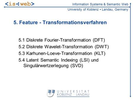 Information Systems & Semantic Web University of Koblenz Landau, Germany 5. Feature - Transformationsverfahren 5.1 Diskrete Fourier-Transformation (DFT)