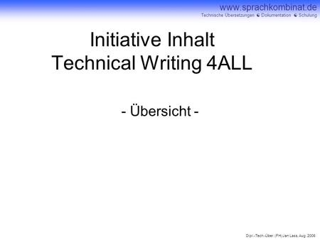 Dipl.-Tech.-Über. (FH) Jan Lass, Aug. 2006 www.sprachkombinat.de Technische Übersetzungen Dokumentation Schulung Initiative Inhalt Technical Writing 4ALL.