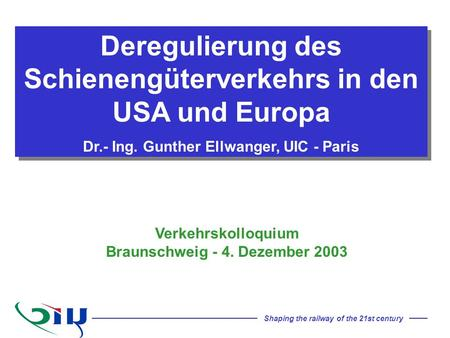 Shaping the railway of the 21st century Deregulierung des Schienengüterverkehrs in den USA und Europa Dr.- Ing. Gunther Ellwanger, UIC - Paris Deregulierung.