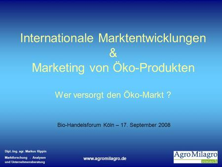 Internationale Marktentwicklungen & Marketing von Öko-Produkten Wer versorgt den Öko-Markt ? Bio-Handelsforum Köln – 17. September 2008.