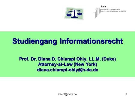 Studiengang Informationsrecht Prof. Dr. Diana D. Chiampi Ohly, LL. M