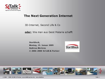 © 2006 – 2008 SLTalk & Partner, www.sltalk-partner.de, www.sltalk.deFolie 1 The Next Generation Internet 3D-Internet, Second Life & Co oder: Wie man aus.