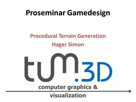 Computer graphics & visualization Procedural Terrain Generation Hager Simon Proseminar Gamedesign.