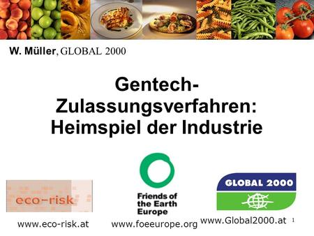 1 Gentech- Zulassungsverfahren: Heimspiel der Industrie W. Müller, GLOBAL 2000 www.foeeurope.org www.Global2000.at www.eco-risk.at.