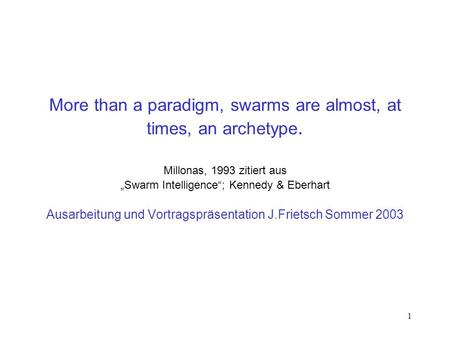 1 More than a paradigm, swarms are almost, at times, an archetype. Millonas, 1993 zitiert aus Swarm Intelligence; Kennedy & Eberhart Ausarbeitung und Vortragspräsentation.