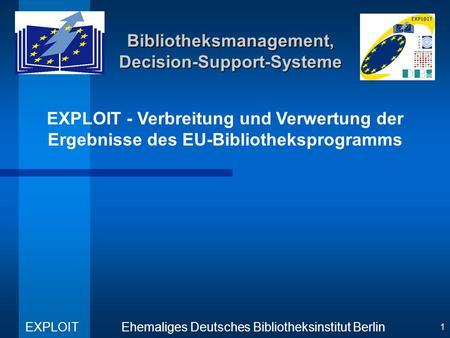 EXPLOIT - Verbreitung und Verwertung der Ergebnisse des EU-Bibliotheksprogramms Ehemaliges Deutsches Bibliotheksinstitut Berlin EXPLOIT 1 Bibliotheksmanagement,