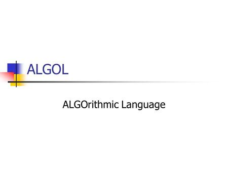 ALGOL ALGOrithmic Language.