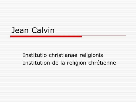 Jean Calvin Institutio christianae religionis Institution de la religion chrétienne.