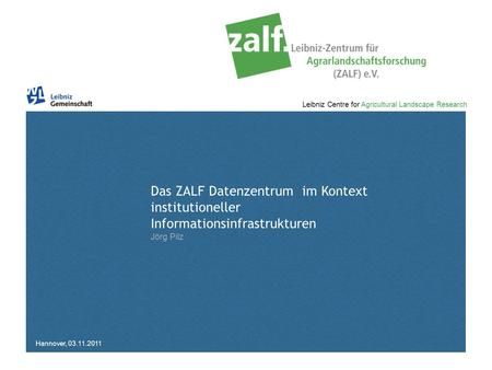 Leibniz Centre for Agricultural Landscape Research Das ZALF Datenzentrum im Kontext institutioneller Informationsinfrastrukturen Jörg Pilz Hannover, 03.11.2011.