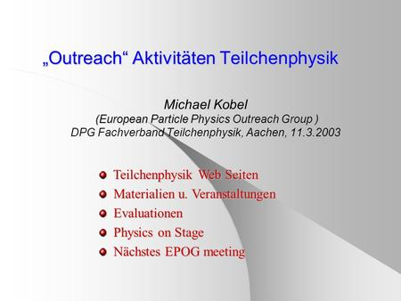 Outreach Aktivitäten Teilchenphysik (European Particle Physics Outreach Group ) Michael Kobel (European Particle Physics Outreach Group ) DPG Fachverband.
