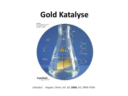 Gold Katalyse Literatur: Angew. Chem. Int. Ed. 2006, 45, 7896-7936.
