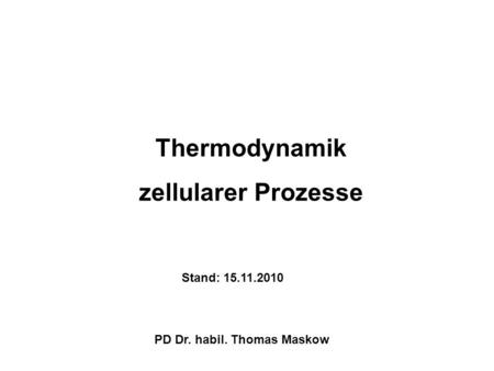 Thermodynamik zellularer Prozesse Stand: 15.11.2010 PD Dr. habil. Thomas Maskow.