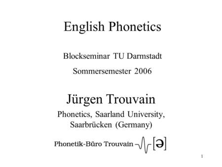 1 English Phonetics Blockseminar TU Darmstadt Sommersemester 2006 Jürgen Trouvain Phonetics, Saarland University, Saarbrücken (Germany)