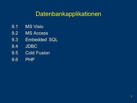 1 Datenbankapplikationen 9.1MS Visio 9.2MS Access 9.3Embedded SQL 9.4JDBC 9.5Cold Fusion 9.6PHP.