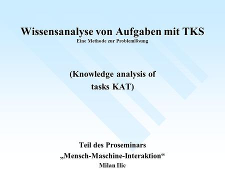 Wissensanalyse von Aufgaben mit TKS Eine Methode zur Problemlösung (Knowledge analysis of tasks KAT) Teil des Proseminars Mensch-Maschine-Interaktion Milan.